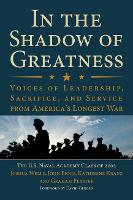 In the Shadow of Greatness Voices of Leadership, Sacrifice, and Service from America's Longest War by The U.S. Naval Academy Class Of 2002, Joshua Welle