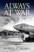 Always at War Organizational Culture in Strategic Air Command, 1946-62 by Melvin G. Deaile