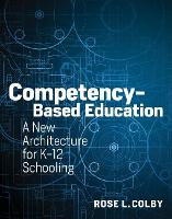 Competency-Based Education A New Architecture for K-12 Schooling by Rose L. Colby