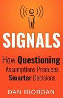 Signals How Questioning Assumptions Produces Smarter Decisions by Dan Riordan