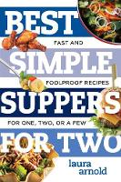 Best Simple Suppers for Two Fast and Foolproof Recipes for One, Two, or a Few by Laura Arnold