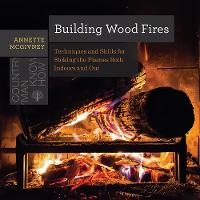 Building Wood Fires - Techniques and Skills for Stoking the Flames Both Indoors and Out by Annette McGivney