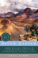 River Master - John Wesley Powell`s Legendary Exploration of the Colorado River and Grand Canyon by Cecil Kuhne