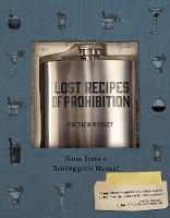 Lost Recipes of Prohibition - Notes from a Bootlegger`s Manual by Matthew B. Rowley
