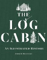 The Log Cabin An Illustrated History by Andrew Belonsky