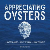 Appreciating Oysters - An Eater`s Guide to Craft Oysters from Tide to Table by Dana Deskiewicz