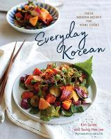 Everyday Korean - Fresh, Modern Recipes for Home Cooks by Kim Sunee, Seung-Hee Lee