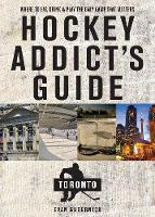 Hockey Addict`s Guide Toronto - Where to Eat, Drink, and Play the Only Game That Matters by Evan Gubernick
