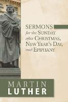 Sermons for the Sunday after Christmas, New Year's Day, and Epiphany by Martin Luther