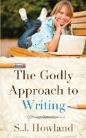 The Godly Approach to Writing by S J Howland