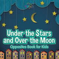 Under the Stars and Over the Moon Opposites Book for Kids by Bobo's Little Brainiac Books