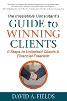 The Irresistible Consultant's Guide to Winning Clients 6 Steps to Unlimited Clients & Financial Freedom by David A Fields