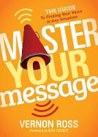Master Your Message The Guide to Finding Your Voice in Any Situation by Vernon Ross