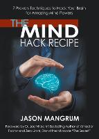 The Mind Hack Recipe 7 Proven Techniques to Hack Your Brain for Amazing Mind Powers by Jason Mangrum