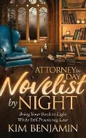 Attorney by Day, Novelist by Night Bring Your Book to Light While Still Practicing Law by Kim Benjamin