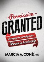 Permission Granted Changing the Paradigm for Women in Leadership by Marcia A Cone'