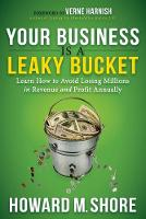 Your Business Is a Leaky Bucket Learn How to Avoid Losing Millions in Revenue and Profit Annually by Howard Shore
