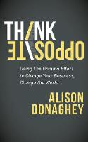 Think Opposite Using the Domino Effect to Change Your Business, Change the World by Alison Donaghey