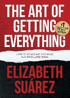 The Art of Getting Everything How to Negotiate for What You Want and More by Elizabeth Suarez