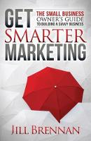 Get Smarter Marketing The Small Business Owneras Guide to Building a Savvy Business by Jill Brennan