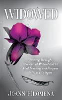 Widowed Moving Through the Pain of Widowhood to Find Meaning and Purpose in Your Life Again by Joann Filomena