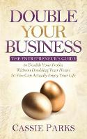 Double Your Business The Entrepreneur's Guide to Double Your Profits Without Doubling Your Hours So You Can Actually Enjoy Your Life by Cassie Parks