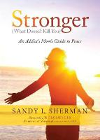 Stronger (What Doesn't Kill You) an Addict's Mom's Guide to Peace by Sandy L Sherman