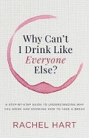 Why Canat I Drink Like Everyone Else A Step-By-Step Guide to Understanding Why You Drink and Knowing How to Take a Break by Rachel Hart