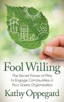 Fool Willing The Secret Power of Play to Engage Communities in Your Green Organization by Kathy Oppegard