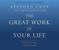 The Great Work of Your Life A Guide for the Journey to Your True Calling by Stephen Cope