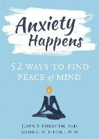 Anxiety Happens 52 Ways to Move Beyond Fear and Find Peace of Mind by John P. Forsyth, Georg H. Eifert