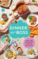 Dinner Like a Boss Quick, Easy and Healthy Meals for Busy Families by Katy Holder