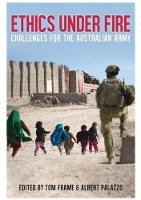 Ethics Under Fire Challenges for the Australian Army by Tom Frame