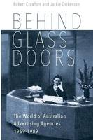 Behind Glass Doors The World of Australian Advertising Agencies 1959-1989 by Robert Crawford, Jackie Dickenson