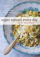 Super Natural Every Day Well-Loved Recipes from My Natural Foods Kitchen by Heidi Swanson