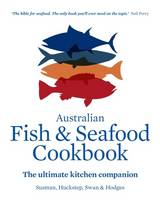 The Australian Fish and Seafood Cookbook The Ultimate Kitchen Companion by John Sussman, Anthony Huckstep, Stephen Hodges, Sarah Swan