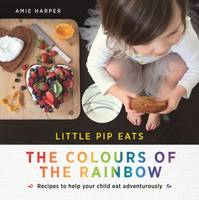 Little Pip Eats the Colours of the Rainbow Recipes to Help Your Child Eat Adventurously by Aime Harper