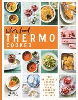 Whole Food Thermo Cooked 140+ Deliciously Healthy Recipes for All Brands of Thermo Appliance by Tracey Pattison