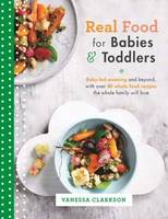 Real Food for Babies and Toddlers Baby-Led Weaning and Beyond, with Over 80 Whole Food Recipes the Whole Family Will Love by Vanessa Clarkson