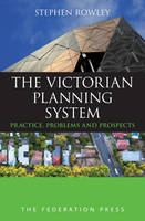 The Victorian Planning System Practice, Problems and Prospects by Stephen Rowley