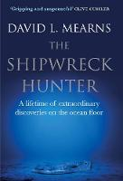 The Shipwreck Hunter A lifetime of extraordinary discoveries on the ocean floor by David L. Mearns