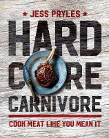 Hardcore Carnivore Cook Meat Like You Mean it by Jess Pryles