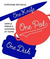 One Knife, One Pot, One Dish Simple French Cooking at Home by Stephane Reynaud