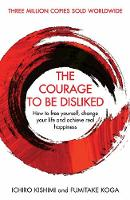The Courage To Be Disliked How to free yourself, change your life and achieve real happiness by Ichiro Kishimi, Fumitake Koga