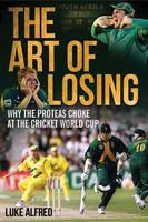 The art of losing Why the Proteas choke at the Cricket World Cup by Luke Alfred