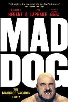 Mad Dog The Maurice Vachon Story by Bertrand Hebert, Pat Laprade
