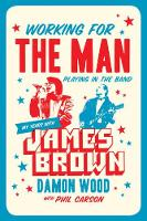 Working For The Man, Playing In The Band My Years with James Brown by Damon Wood, Phil Carson