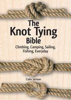 The Knot Tying Bible Climbing, Camping, Sailing, Fishing, Everyday by Colin Jarman