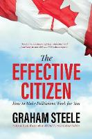 The Effective Citizen How to Make Politics Work for You by Graham Steele