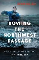 Rowing the Northwest Passage Adventure, Fear, and Awe in a Rising Sea by Kevin Vallely